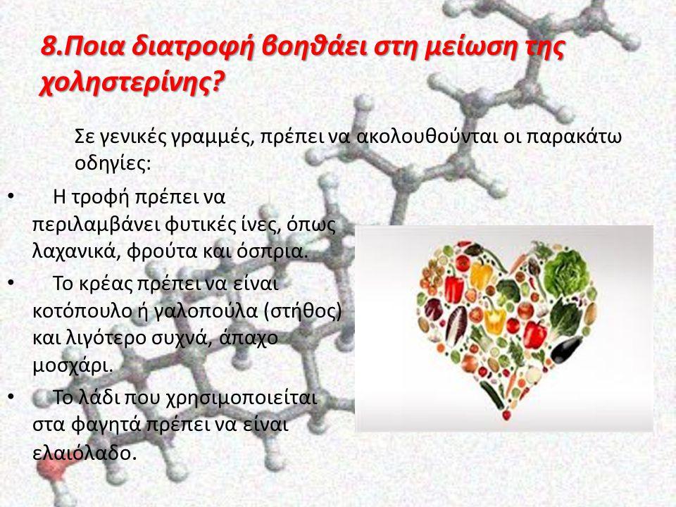 8.Ποια διατροφή βοηθάει στη μείωση της χοληστερίνης? Η τροφή πρέπει να περιλαμβάνει φυτικές ίνες, όπως λαχανικά, φρούτα και όσπρια. Το κρέας πρέπει να