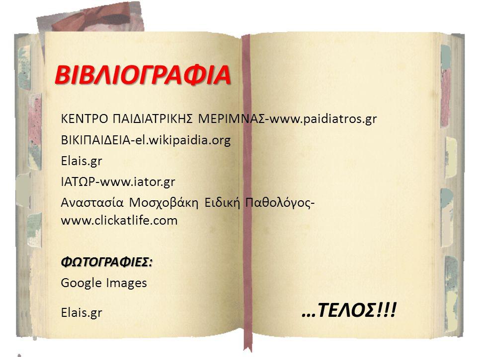ΒΙΒΛΙΟΓΡΑΦΙΑ ΚΕΝΤΡΟ ΠΑΙΔΙΑΤΡΙΚΗΣ ΜΕΡΙΜΝΑΣ-www.paidiatros.gr BIKIΠΑΙΔΕΙΑ-el.wikipaidia.org Elais.gr ΙΑΤΩΡ-www.iator.gr Αναστασία Μοσχοβάκη Ειδική Παθολ