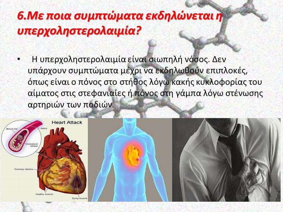 6.Με ποια συμπτώματα εκδηλώνεται η υπερχοληστερολαιμία? Η υπερχοληστερολαιμία είναι σιωπηλή νόσος. Δεν υπάρχουν συμπτώματα μέχρι να εκδηλωθούν επιπλοκ