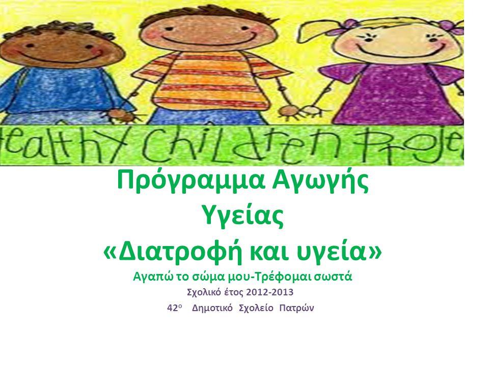 Πρόγραμμα Αγωγής Υγείας «Διατροφή και υγεία» Αγαπώ το σώμα μου-Τρέφομαι σωστά Σχολικό έτος 2012-2013 42 ο Δημοτικό Σχολείο Πατρών
