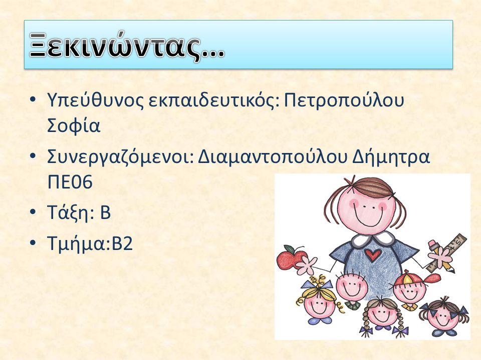 Υπεύθυνος εκπαιδευτικός: Πετροπούλου Σοφία Συνεργαζόμενοι: Διαμαντοπούλου Δήμητρα ΠΕ06 Τάξη: Β Τμήμα:Β2