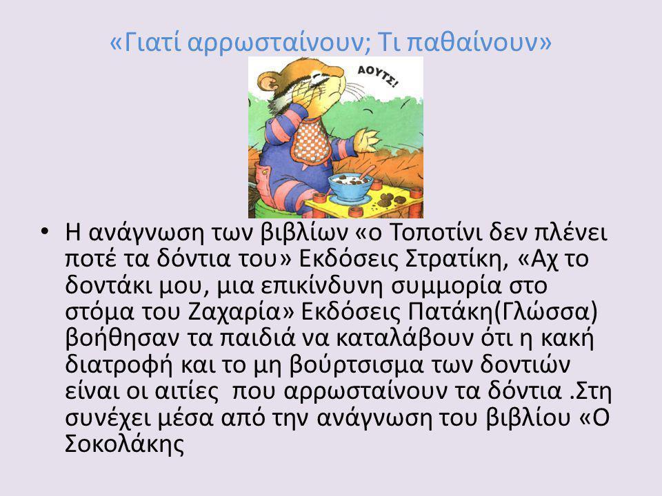 «Γιατί αρρωσταίνουν; Τι παθαίνουν» Η ανάγνωση των βιβλίων «ο Τοποτίνι δεν πλένει ποτέ τα δόντια του» Εκδόσεις Στρατίκη, «Αχ το δοντάκι μου, μια επικίνδυνη συμμορία στο στόμα του Ζαχαρία» Εκδόσεις Πατάκη(Γλώσσα) βοήθησαν τα παιδιά να καταλάβουν ότι η κακή διατροφή και το μη βούρτσισμα των δοντιών είναι οι αιτίες που αρρωσταίνουν τα δόντια.Στη συνέχει μέσα από την ανάγνωση του βιβλίου «Ο Σοκολάκης