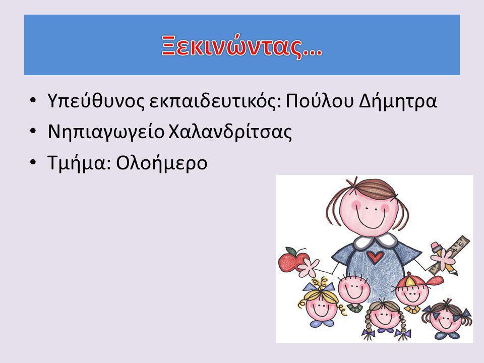 Υπεύθυνος εκπαιδευτικός: Πούλου Δήμητρα Νηπιαγωγείο Χαλανδρίτσας Τμήμα: Ολοήμερο