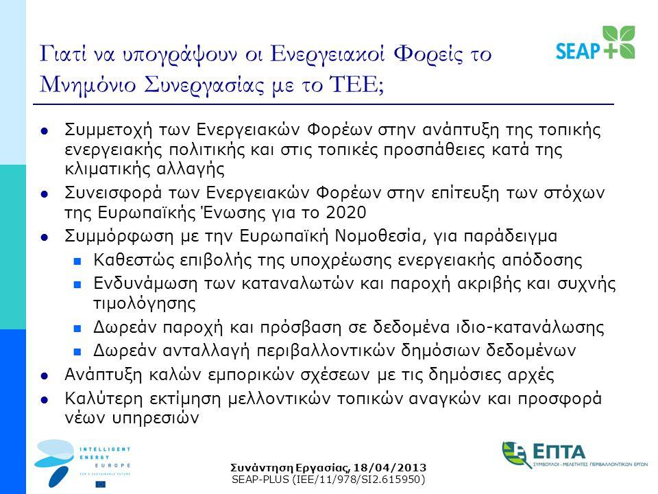 Συνάντηση Εργασίας, 18/04/2013 SEAP-PLUS (IEE/11/978/SI2.615950) Γιατί να υπογράψουν οι Ενεργειακοί Φορείς το Μνημόνιο Συνεργασίας με το ΤΕΕ; Συμμετοχή των Ενεργειακών Φορέων στην ανάπτυξη της τοπικής ενεργειακής πολιτικής και στις τοπικές προσπάθειες κατά της κλιματικής αλλαγής Συνεισφορά των Ενεργειακών Φορέων στην επίτευξη των στόχων της Ευρωπαϊκής Ένωσης για το 2020 Συμμόρφωση με την Ευρωπαϊκή Νομοθεσία, για παράδειγμα Καθεστώς επιβολής της υποχρέωσης ενεργειακής απόδοσης Ενδυνάμωση των καταναλωτών και παροχή ακριβής και συχνής τιμολόγησης Δωρεάν παροχή και πρόσβαση σε δεδομένα ιδιο-κατανάλωσης Δωρεάν ανταλλαγή περιβαλλοντικών δημόσιων δεδομένων Ανάπτυξη καλών εμπορικών σχέσεων με τις δημόσιες αρχές Καλύτερη εκτίμηση μελλοντικών τοπικών αναγκών και προσφορά νέων υπηρεσιών