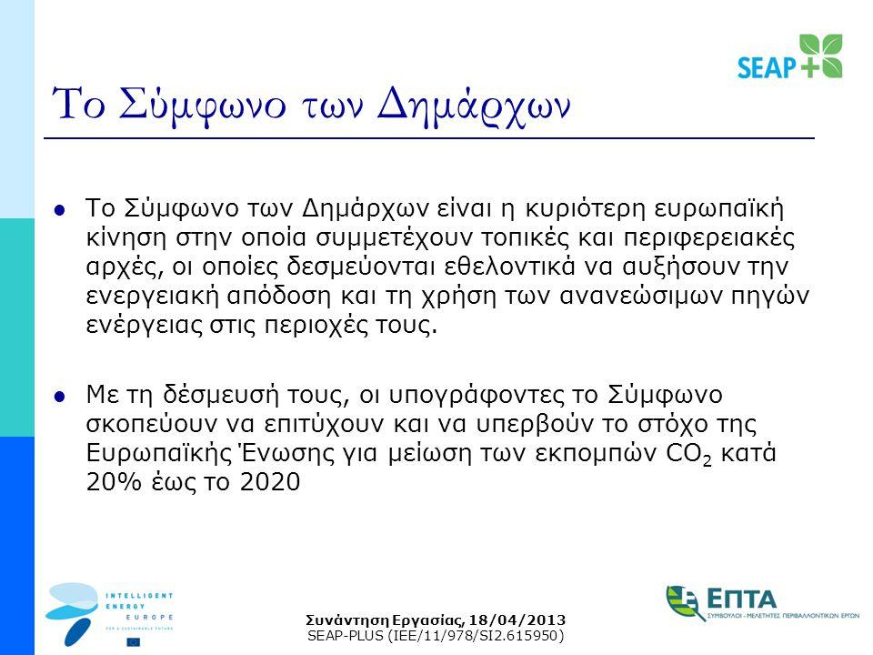 Συνάντηση Εργασίας, 18/04/2013 SEAP-PLUS (IEE/11/978/SI2.615950) Το Σύμφωνο των Δημάρχων Το Σύμφωνο των Δημάρχων είναι η κυριότερη ευρωπαϊκή κίνηση στην οποία συμμετέχουν τοπικές και περιφερειακές αρχές, οι οποίες δεσμεύονται εθελοντικά να αυξήσουν την ενεργειακή απόδοση και τη χρήση των ανανεώσιμων πηγών ενέργειας στις περιοχές τους.