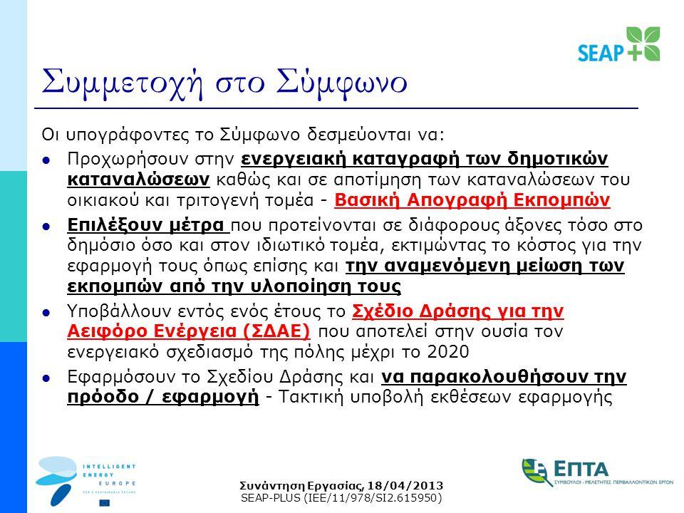Συνάντηση Εργασίας, 18/04/2013 SEAP-PLUS (IEE/11/978/SI2.615950) Συμμετοχή στο Σύμφωνο Οι υπογράφοντες το Σύμφωνο δεσμεύονται να: Προχωρήσουν στην ενεργειακή καταγραφή των δημοτικών καταναλώσεων καθώς και σε αποτίμηση των καταναλώσεων του οικιακού και τριτογενή τομέα - Βασική Απογραφή Εκπομπών Επιλέξουν μέτρα που προτείνονται σε διάφορους άξονες τόσο στο δημόσιο όσο και στον ιδιωτικό τομέα, εκτιμώντας το κόστος για την εφαρμογή τους όπως επίσης και την αναμενόμενη μείωση των εκπομπών από την υλοποίηση τους Υποβάλλουν εντός ενός έτους το Σχέδιο Δράσης για την Αειφόρο Ενέργεια (ΣΔΑΕ) που αποτελεί στην ουσία τον ενεργειακό σχεδιασμό της πόλης μέχρι το 2020 Εφαρμόσουν το Σχεδίου Δράσης και να παρακολουθήσουν την πρόοδο / εφαρμογή - Τακτική υποβολή εκθέσεων εφαρμογής