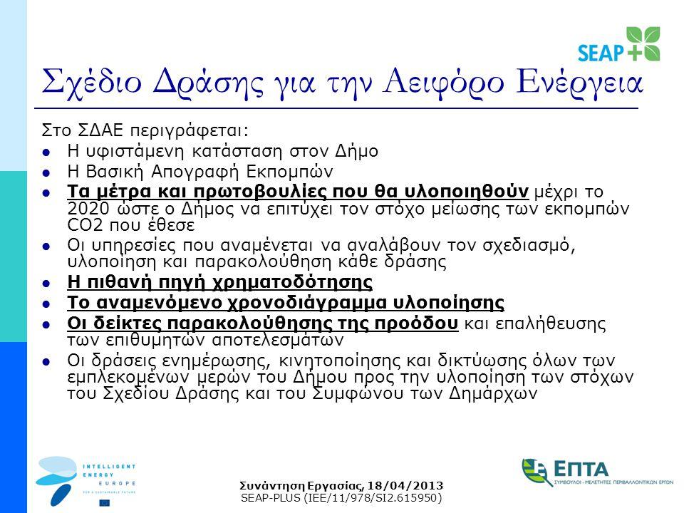 Συνάντηση Εργασίας, 18/04/2013 SEAP-PLUS (IEE/11/978/SI2.615950) Σχέδιο Δράσης για την Αειφόρο Ενέργεια Στο ΣΔΑΕ περιγράφεται: Η υφιστάμενη κατάσταση στον Δήμο Η Βασική Απογραφή Εκπομπών Τα μέτρα και πρωτοβουλίες που θα υλοποιηθούν μέχρι το 2020 ώστε ο Δήμος να επιτύχει τον στόχο μείωσης των εκπομπών CO2 που έθεσε Οι υπηρεσίες που αναμένεται να αναλάβουν τον σχεδιασμό, υλοποίηση και παρακολούθηση κάθε δράσης Η πιθανή πηγή χρηματοδότησης Το αναμενόμενο χρονοδιάγραμμα υλοποίησης Οι δείκτες παρακολούθησης της προόδου και επαλήθευσης των επιθυμητών αποτελεσμάτων Οι δράσεις ενημέρωσης, κινητοποίησης και δικτύωσης όλων των εμπλεκομένων μερών του Δήμου προς την υλοποίηση των στόχων του Σχεδίου Δράσης και του Συμφώνου των Δημάρχων