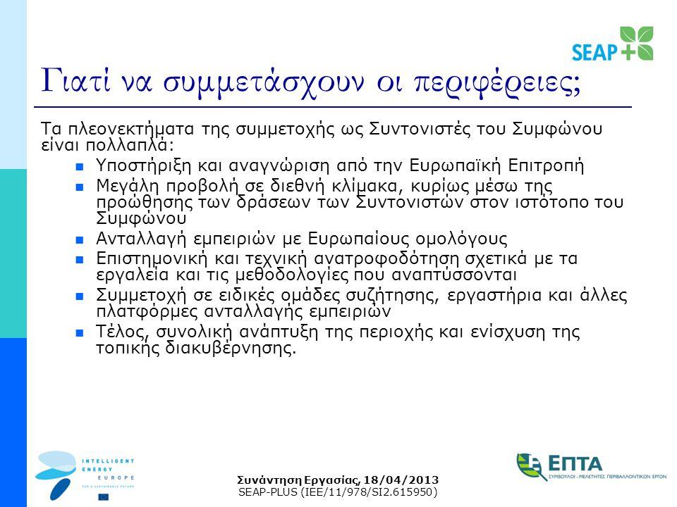 Συνάντηση Εργασίας, 18/04/2013 SEAP-PLUS (IEE/11/978/SI2.615950) Γιατί να συμμετάσχουν οι περιφέρειες; Τα πλεονεκτήματα της συμμετοχής ως Συντονιστές του Συμφώνου είναι πολλαπλά: Υποστήριξη και αναγνώριση από την Ευρωπαϊκή Επιτροπή Μεγάλη προβολή σε διεθνή κλίμακα, κυρίως μέσω της προώθησης των δράσεων των Συντονιστών στον ιστότοπο του Συμφώνου Ανταλλαγή εμπειριών με Ευρωπαίους ομολόγους Επιστημονική και τεχνική ανατροφοδότηση σχετικά με τα εργαλεία και τις μεθοδολογίες που αναπτύσσονται Συμμετοχή σε ειδικές ομάδες συζήτησης, εργαστήρια και άλλες πλατφόρμες ανταλλαγής εμπειριών Τέλος, συνολική ανάπτυξη της περιοχής και ενίσχυση της τοπικής διακυβέρνησης.