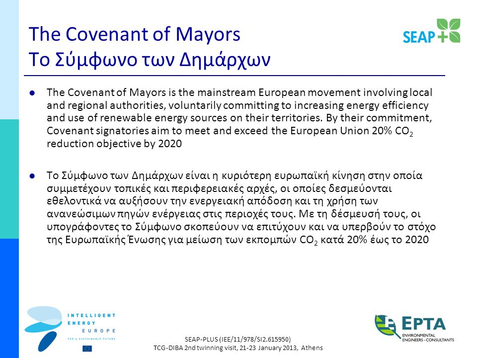 SEAP-PLUS (IEE/11/978/SI2.615950) TCG-DIBA 2nd twinning visit, 21-23 January 2013, Athens The Covenant of Mayors Το Σύμφωνο των Δημάρχων The Covenant of Mayors is the mainstream European movement involving local and regional authorities, voluntarily committing to increasing energy efficiency and use of renewable energy sources on their territories.