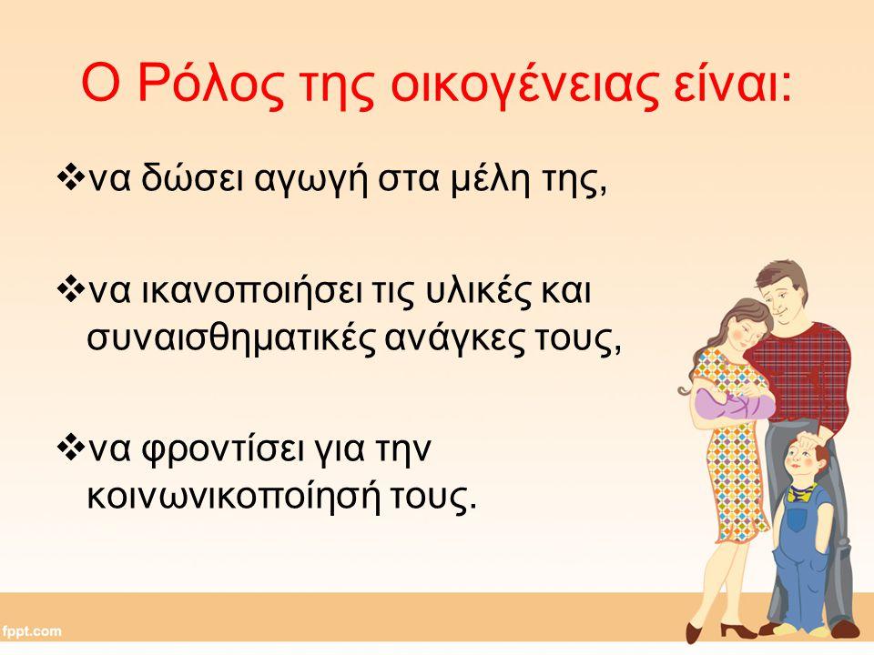 Ο Ρόλος της οικογένειας είναι:  να δώσει αγωγή στα μέλη της,  να ικανοποιήσει τις υλικές και συναισθηματικές ανάγκες τους,  να φροντίσει για την κο