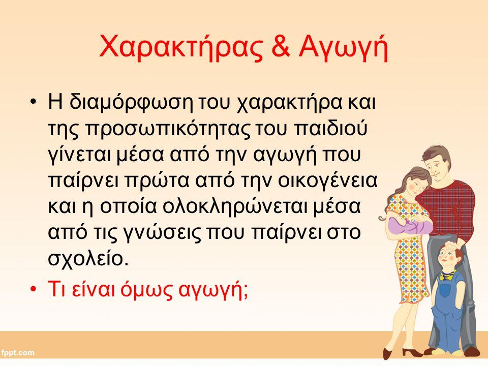 Χαρακτήρας & Αγωγή Η διαμόρφωση του χαρακτήρα και της προσωπικότητας του παιδιού γίνεται μέσα από την αγωγή που παίρνει πρώτα από την οικογένεια και η