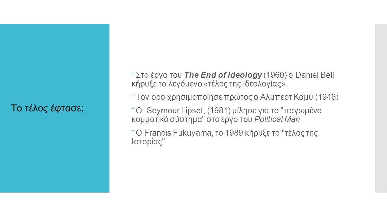 Το τέλος έφτασε;  Στο έργο του The End of Ideology (1960) o Daniel Bell κήρυξε το λεγόμενο «τέλος της ιδεολογίας».  Toν όρο χρησιμοποίησε πρώτος ο Α