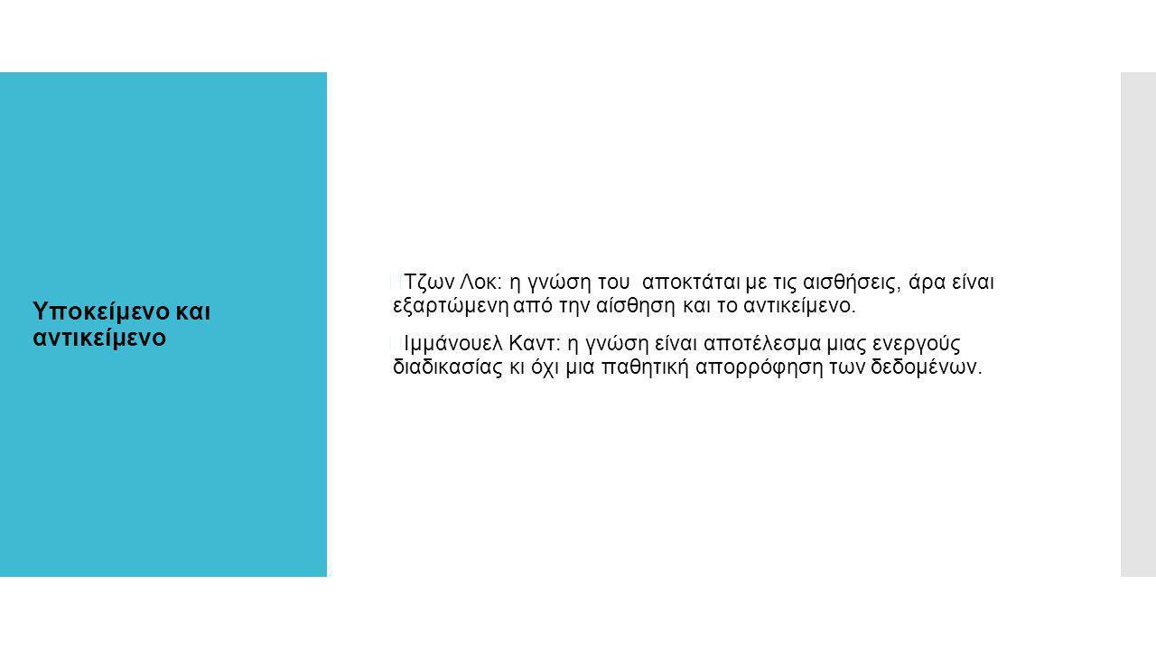 Υποκείμενο και αντικείμενο  Τζων Λοκ: η γνώση του αποκτάται με τις αισθήσεις, άρα είναι εξαρτώμενη από την αίσθηση και το αντικείμενο.  Ιμμάνουελ Κα