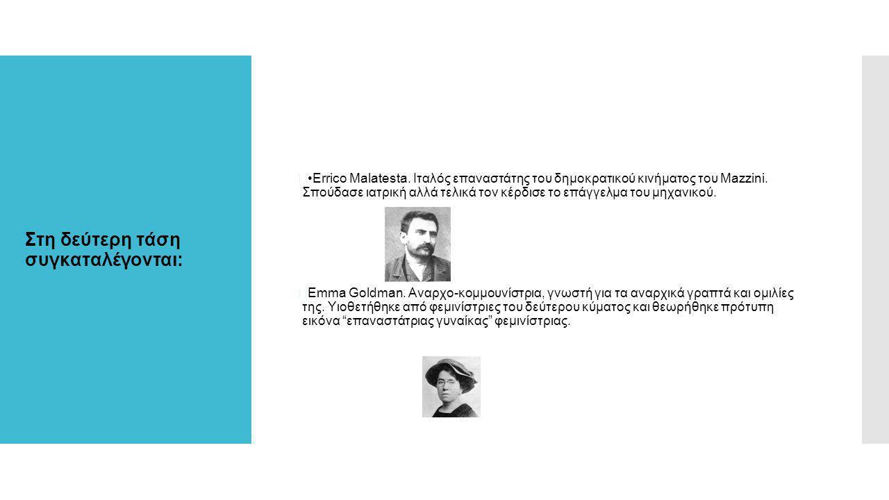 Στη δεύτερη τάση συγκαταλέγονται:  Errico Malatesta. Ιταλός επαναστάτης του δημοκρατικού κινήματος του Mazzini. Σπούδασε ιατρική αλλά τελικά τον κέρδ