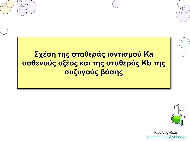 Κων/νος Θέος, kostasctheos@yahoo.gr kostasctheos@yahoo.gr Σχέση της σταθεράς ιοντισμού Κa ασθενούς οξέος και της σταθεράς Kb της συζυγούς βάσης