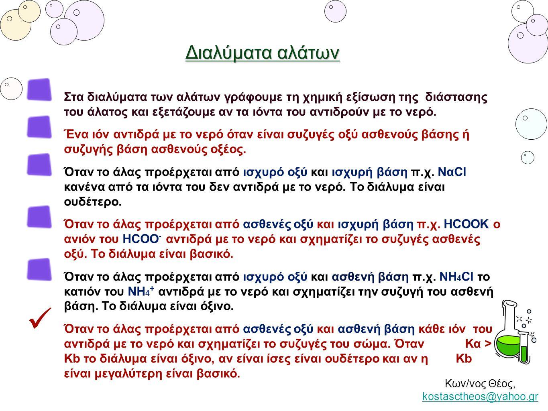 Κων/νος Θέος, kostasctheos@yahoo.gr kostasctheos@yahoo.gr Διαλύματα αλάτων Στα διαλύματα των αλάτων γράφουμε τη χημική εξίσωση της διάστασης του άλατο