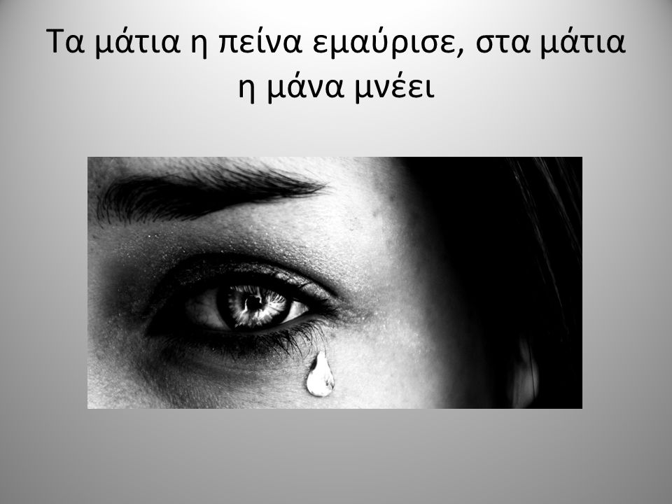 Τα μάτια η πείνα εμαύρισε, στα μάτια η μάνα μνέει