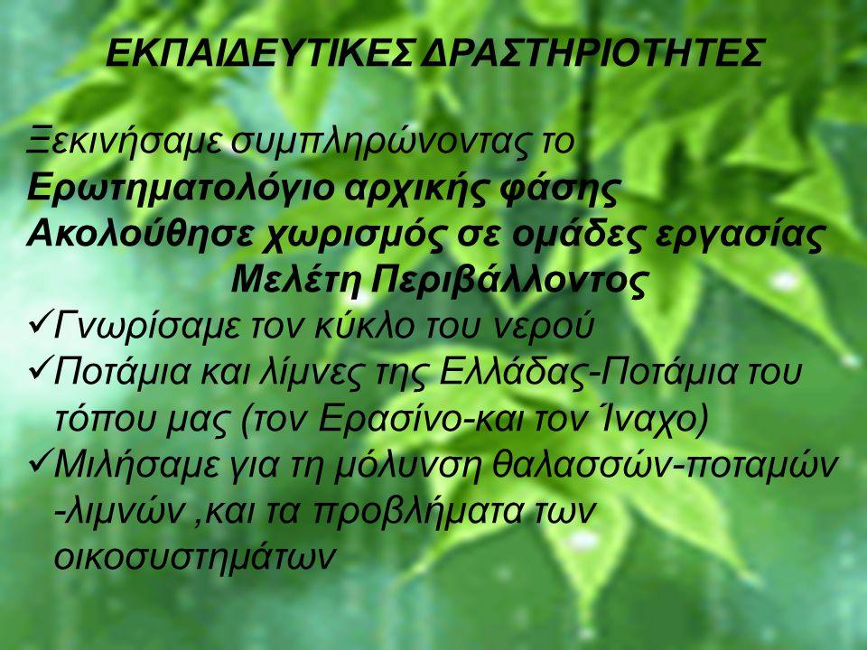 ` ΕΚΠΑΙΔΕΥΤΙΚΕΣ ΔΡΑΣΤΗΡΙΟΤΗΤΕΣ Ξεκινήσαμε συμπληρώνοντας το Ερωτηματολόγιο αρχικής φάσης Ακολούθησε χωρισμός σε ομάδες εργασίας Μελέτη Περιβάλλοντος Γνωρίσαμε τον κύκλο του νερού Ποτάμια και λίμνες της Ελλάδας-Ποτάμια του τόπου μας (τον Ερασίνο-και τον Ίναχο) Μιλήσαμε για τη μόλυνση θαλασσών-ποταμών -λιμνών,και τα προβλήματα των οικοσυστημάτων