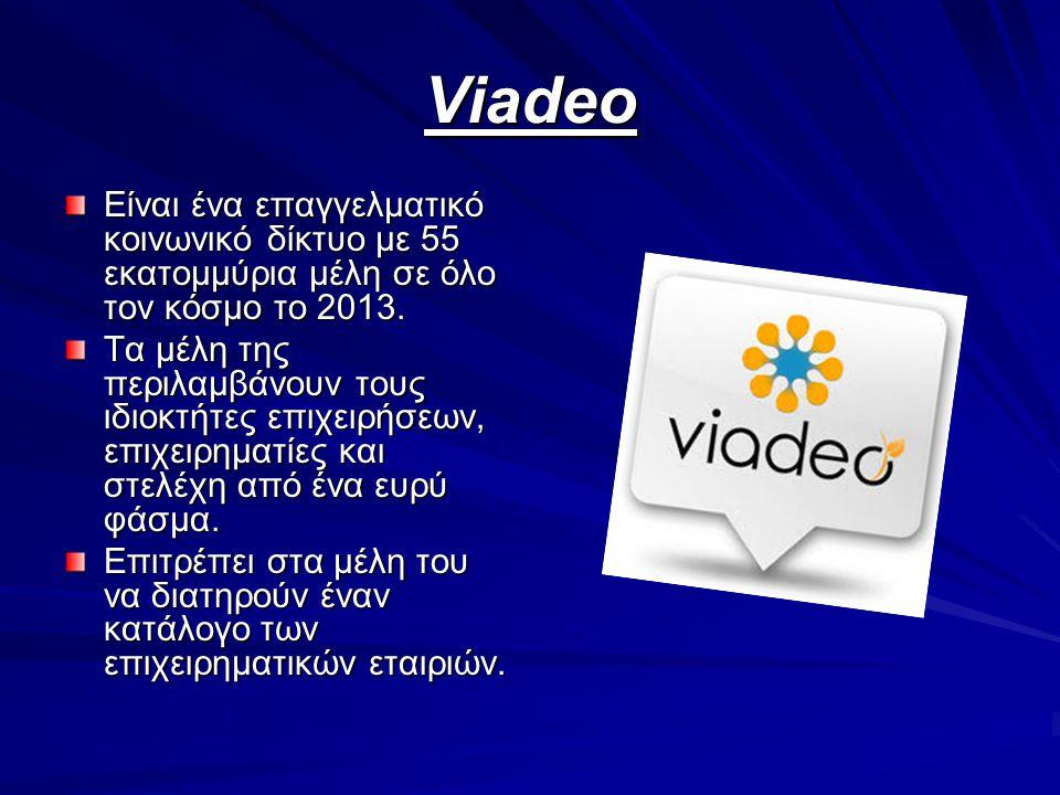 Viadeo Είναι ένα επαγγελματικό κοινωνικό δίκτυο με 55 εκατομμύρια μέλη σε όλο τον κόσμο το 2013. Τα μέλη της περιλαμβάνουν τους ιδιοκτήτες επιχειρήσεω