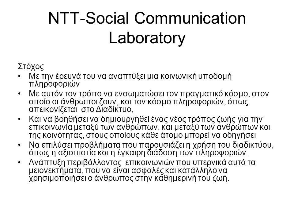 NTT-Social Communication Laboratory Στόχος Mε την έρευνά του να αναπτύξει μια κοινωνική υποδομή πληροφοριών Με αυτόν τον τρόπο να ενσωματώσει τον πραγματικό κόσμο, στον οποίο οι άνθρωποι ζουν, και τον κόσμο πληροφοριών, όπως απεικονίζεται στο Διαδίκτυο, Και να βοηθήσει να δημιουργηθεί ένας νέος τρόπος ζωής για την επικοινωνία μεταξύ των ανθρώπων, και μεταξύ των ανθρώπων και της κοινότητας, στους οποίους κάθε άτομο μπορεί να οδηγήσει Να επιλύσει προβλήματα που παρουσιάζει η χρήση του διαδικτύου, όπως η αξιοπιστία και η έγκαιρη διάδοση των πληροφοριών.