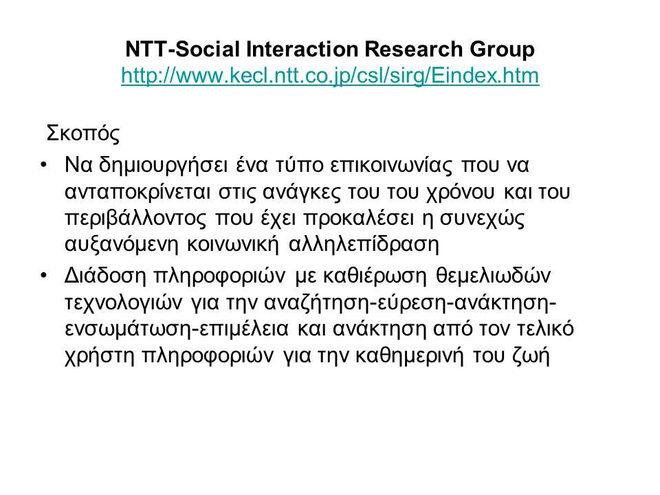 NTT-Social Interaction Research Group http://www.kecl.ntt.co.jp/csl/sirg/Eindex.htm http://www.kecl.ntt.co.jp/csl/sirg/Eindex.htm Σκοπός Να δημιουργήσει ένα τύπο επικοινωνίας που να ανταποκρίνεται στις ανάγκες του του χρόνου και του περιβάλλοντος που έχει προκαλέσει η συνεχώς αυξανόμενη κοινωνική αλληλεπίδραση Διάδοση πληροφοριών με καθιέρωση θεμελιωδών τεχνολογιών για την αναζήτηση-εύρεση-ανάκτηση- ενσωμάτωση-επιμέλεια και ανάκτηση από τον τελικό χρήστη πληροφοριών για την καθημερινή του ζωή