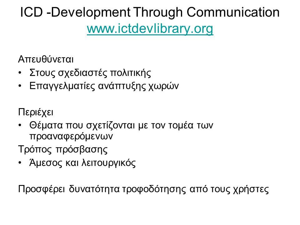 ICD -Development Through Communication www.ictdevlibrary.org www.ictdevlibrary.org Απευθύνεται Στους σχεδιαστές πολιτικής Επαγγελματίες ανάπτυξης χωρών Περιέχει Θέματα που σχετίζονται με τον τομέα των προαναφερόμενων Τρόπος πρόσβασης Άμεσος και λειτουργικός Προσφέρει δυνατότητα τροφοδότησης από τους χρήστες