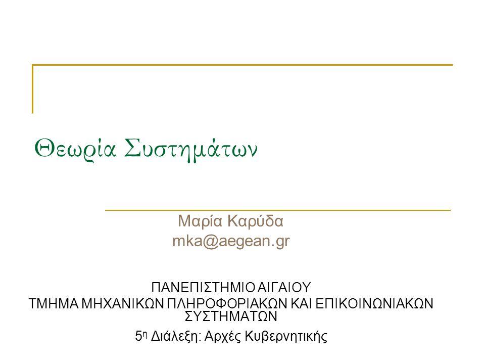 Θεωρία Συστημάτων Μαρία Καρύδα mka@aegean.gr ΠΑΝΕΠΙΣΤΗΜΙΟ ΑΙΓΑΙΟΥ ΤΜΗΜΑ ΜΗΧΑΝΙΚΩΝ ΠΛΗΡΟΦΟΡΙΑΚΩΝ ΚΑΙ ΕΠΙΚΟΙΝΩΝΙΑΚΩΝ ΣΥΣΤΗΜΑΤΩΝ 5 η Διάλεξη: Αρχές Κυβερ