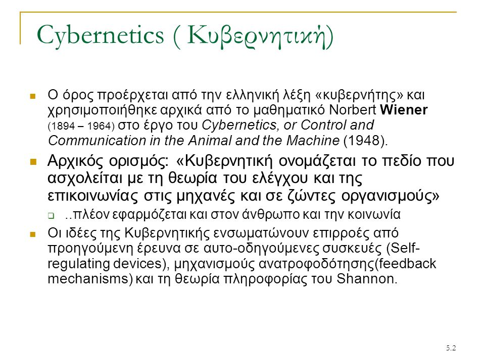 5.2 Cybernetics ( Κυβερνητική) Ο όρος προέρχεται από την ελληνική λέξη «κυβερνήτης» και χρησιμοποιήθηκε αρχικά από το μαθηματικό Norbert Wiener (1894