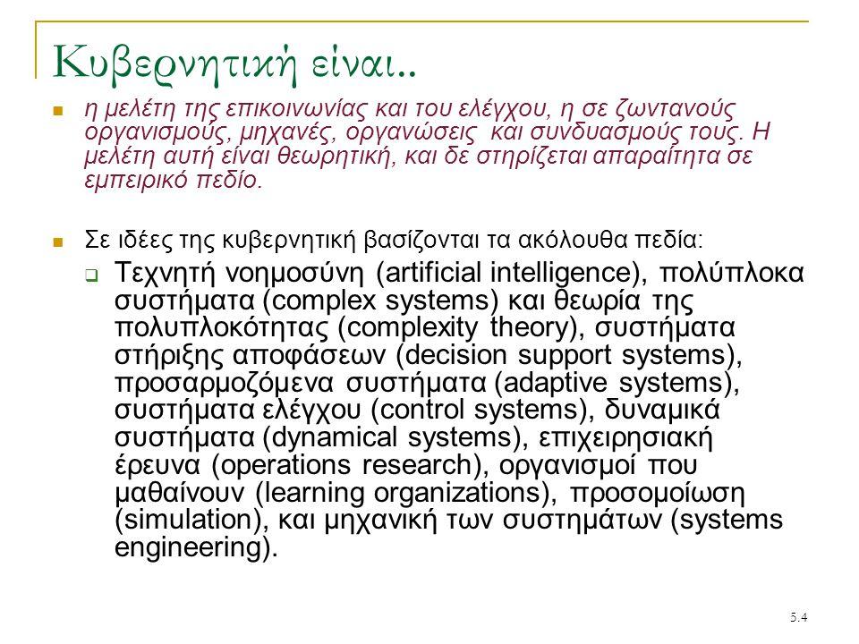 5.4 Κυβερνητική είναι.. η μελέτη της επικοινωνίας και του ελέγχου, η σε ζωντανούς οργανισμούς, μηχανές, οργανώσεις και συνδυασμούς τους. Η μελέτη αυτή
