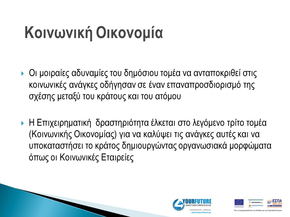 Τι μπορούν να προσφέρουν στην Ελλάδα; Να περιορίσουν την φτώχια Να στηρίξουν την κοινωνική συνοχή Να αντιμετωπίσουν την δομική (μακροχρόνια) ανεργία και νεανική ανεργία Να προσφέρουν λύσεις για την ενεργή ένταξη αποκλεισμένων ομάδων Να αντισταθμίσουν τις παρενέργειες της μείωσης του δημόσιου τομέα Να αναπληρώσουν τις αποτυχίες του κοινωνικού κράτους στην ικανοποίηση κοινωνικών αναγκών Να ενδυναμώσουν τις τοπικές κοινότητες Να βοηθήσουν τη τοπική ανάπτυξη και την ανάπτυξη νέων αγορών