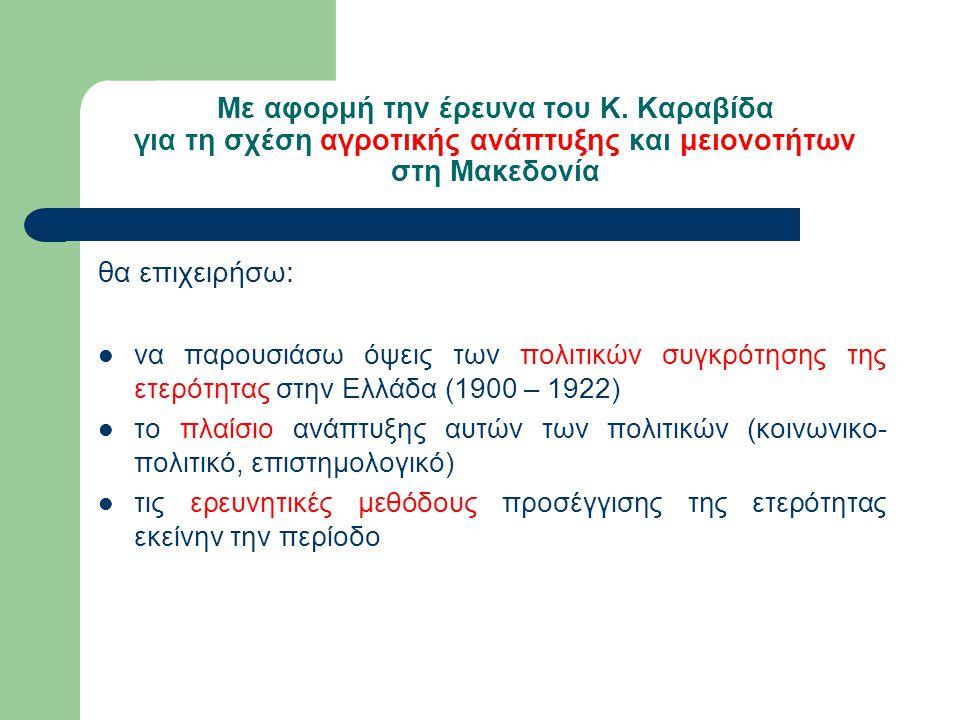 Με αφορμή την έρευνα του Κ. Καραβίδα για τη σχέση αγροτικής ανάπτυξης και μειονοτήτων στη Μακεδονία θα επιχειρήσω: να παρουσιάσω όψεις των πολιτικών σ