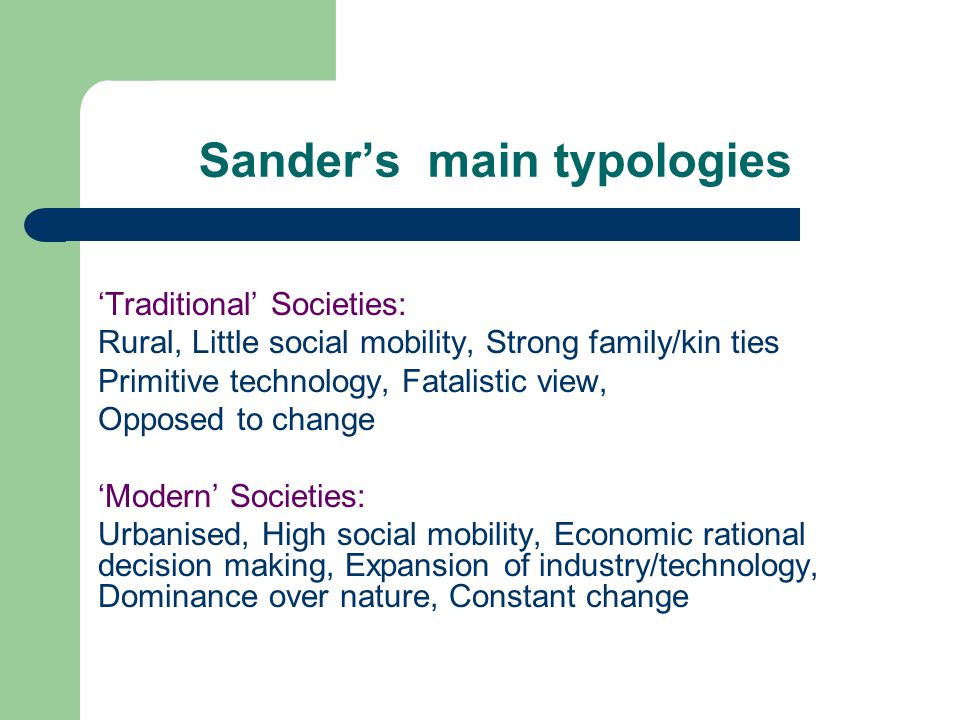 Sander's main typologies 'Traditional' Societies: Rural, Little social mobility, Strong family/kin ties Primitive technology, Fatalistic view, Opposed