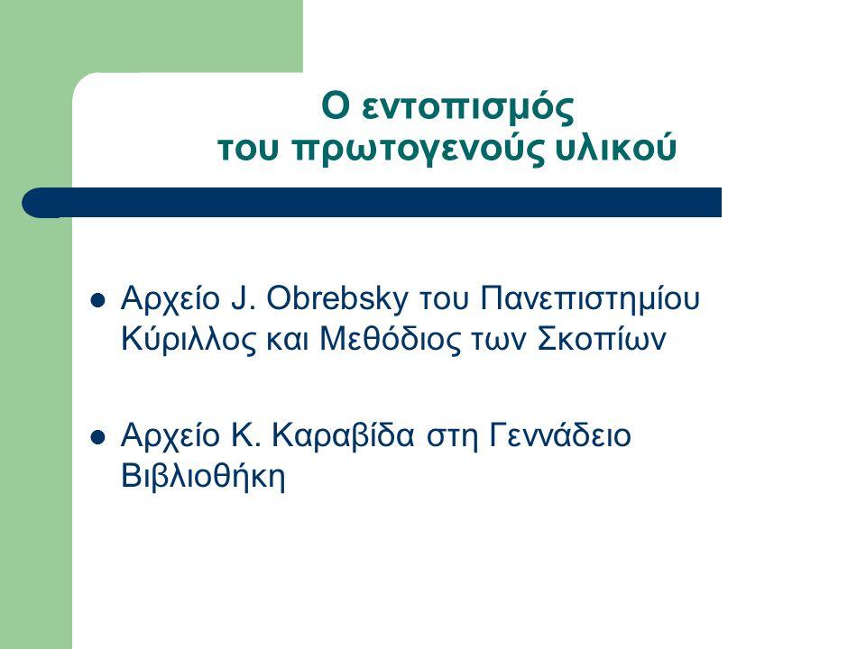 Ο εντοπισμός του πρωτογενούς υλικού Αρχείο J. Obrebsky του Πανεπιστημίου Κύριλλος και Μεθόδιος των Σκοπίων Αρχείο Κ. Καραβίδα στη Γεννάδειο Βιβλιοθήκη