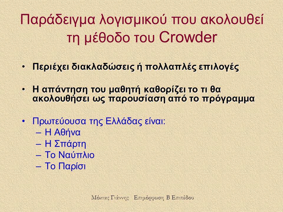 Περιέχει διακλαδώσεις ή πολλαπλές επιλογέςΠεριέχει διακλαδώσεις ή πολλαπλές επιλογές Η απάντηση του μαθητή καθορίζει το τι θα ακολουθήσει ως παρουσίαση από το πρόγραμμαΗ απάντηση του μαθητή καθορίζει το τι θα ακολουθήσει ως παρουσίαση από το πρόγραμμα Πρωτεύουσα της Ελλάδας είναι: –Η Αθήνα –Η Σπάρτη –Το Ναύπλιο –Το Παρίσι Παράδειγμα λογισμικού που ακολουθεί τη μέθοδο του Crowder Μόκιας Γιάννης Επιμόρφωση Β Επιπέδου