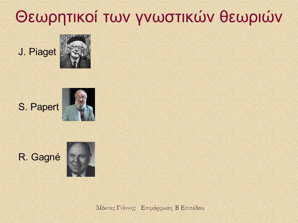 Θεωρητικοί των γνωστικών θεωριών J. Piaget S. Papert R. Gagné Μόκιας Γιάννης Επιμόρφωση Β Επιπέδου