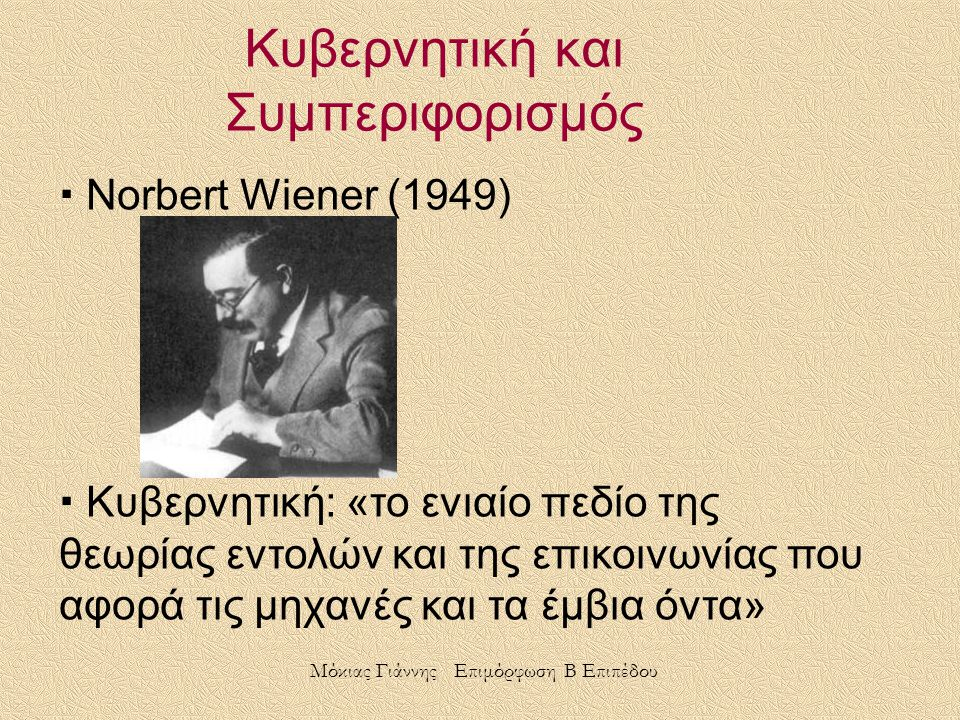 Κυβερνητική και Συμπεριφορισμός  Norbert Wiener (1949)  Κυβερνητική: «το ενιαίο πεδίο της θεωρίας εντολών και της επικοινωνίας που αφορά τις μηχανές και τα έμβια όντα» Μόκιας Γιάννης Επιμόρφωση Β Επιπέδου