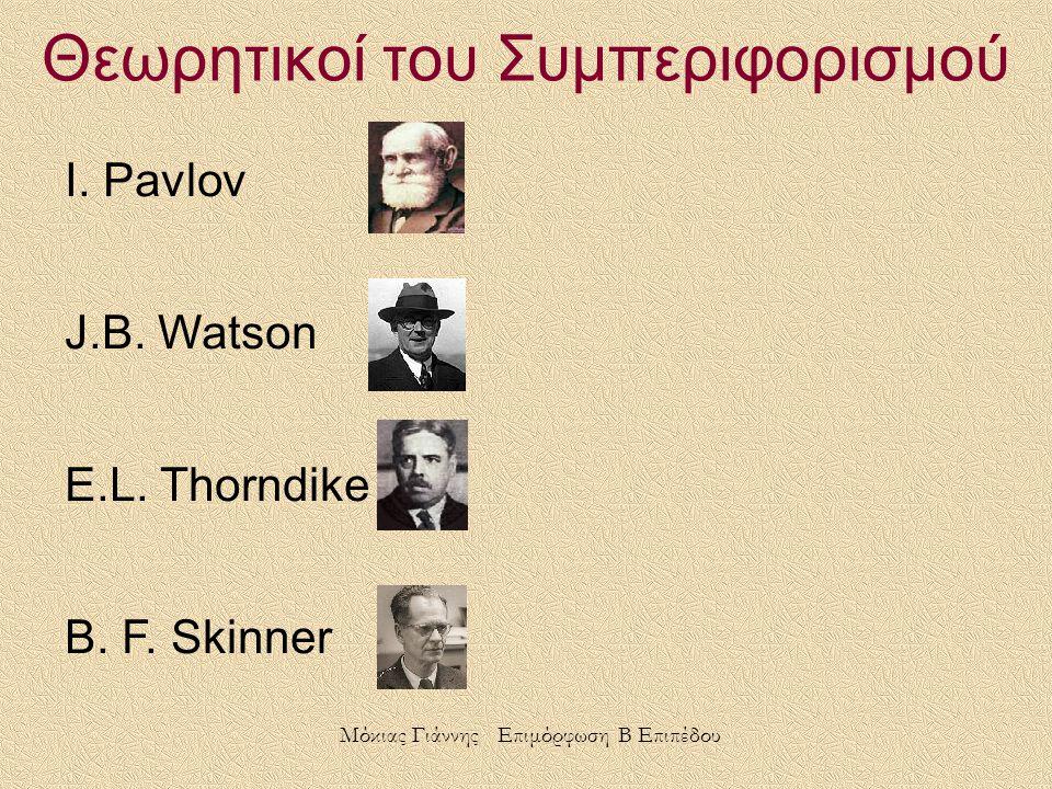 Θεωρητικοί του Συμπεριφορισμού I. Pavlov J.B. Watson E.L. Thorndike B. F. Skinner Μόκιας Γιάννης Επιμόρφωση Β Επιπέδου