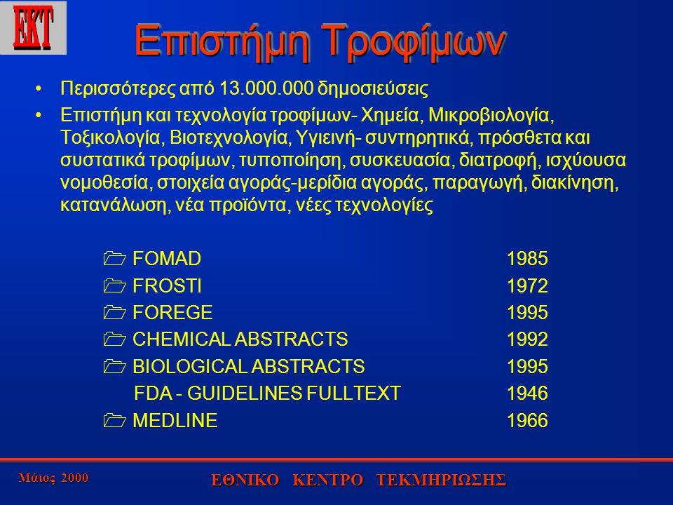 Μάιος 2000 ΕΘΝΙΚΟ ΚΕΝΤΡΟ ΤΕΚΜΗΡΙΩΣΗΣ Επιστήμη Τροφίμων Περισσότερες από 13.000.000 δημοσιεύσεις Επιστήμη και τεχνολογία τροφίμων- Χημεία, Μικροβιολογία, Τοξικολογία, Βιοτεχνολογία, Υγιεινή- συντηρητικά, πρόσθετα και συστατικά τροφίμων, τυποποίηση, συσκευασία, διατροφή, ισχύουσα νομοθεσία, στοιχεία αγοράς-μερίδια αγοράς, παραγωγή, διακίνηση, κατανάλωση, νέα προϊόντα, νέες τεχνολογίες  FOMAD1985  FROSTI1972  FOREGE1995  CHEMICAL ABSTRACTS1992  BIOLOGICAL ABSTRACTS1995 FDA - GUIDELINES FULLTEXT1946  MEDLINE1966