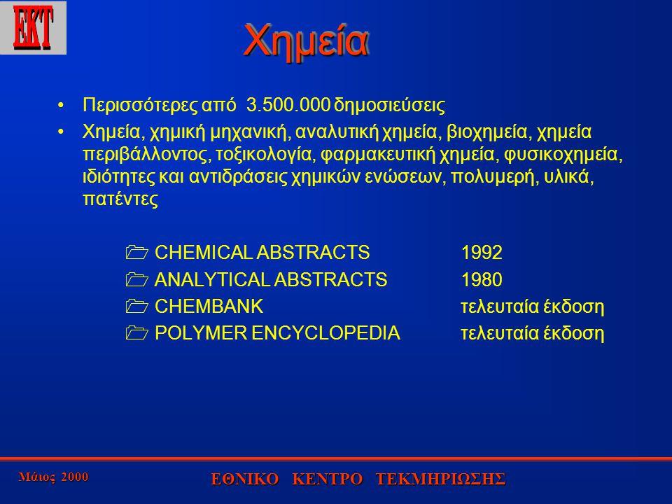 Μάιος 2000 ΕΘΝΙΚΟ ΚΕΝΤΡΟ ΤΕΚΜΗΡΙΩΣΗΣ ΧημείαΧημεία Περισσότερες από 3.500.000 δημοσιεύσεις Χημεία, χημική μηχανική, αναλυτική χημεία, βιοχημεία, χημεία περιβάλλοντος, τοξικολογία, φαρμακευτική χημεία, φυσικοχημεία, ιδιότητες και αντιδράσεις χημικών ενώσεων, πολυμερή, υλικά, πατέντες  CHEMICAL ABSTRACTS1992  ANALYTICAL ABSTRACTS1980  CHEMBANKτελευταία έκδοση  POLYMER ENCYCLOPEDIAτελευταία έκδοση