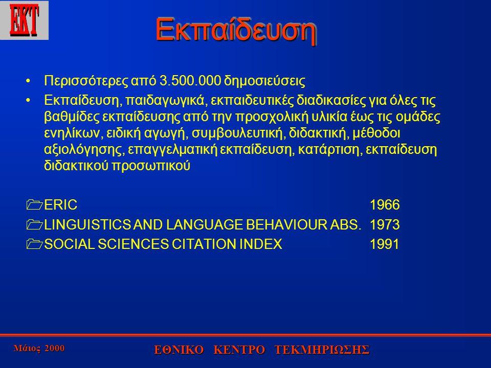 Μάιος 2000 ΕΘΝΙΚΟ ΚΕΝΤΡΟ ΤΕΚΜΗΡΙΩΣΗΣ ΕκπαίδευσηΕκπαίδευση Περισσότερες από 3.500.000 δημοσιεύσεις Εκπαίδευση, παιδαγωγικά, εκπαιδευτικές διαδικασίες για όλες τις βαθμίδες εκπαίδευσης από την προσχολική υλικία έως τις ομάδες ενηλίκων, ειδική αγωγή, συμβουλευτική, διδακτική, μέθοδοι αξιολόγησης, επαγγελματική εκπαίδευση, κατάρτιση, εκπαίδευση διδακτικού προσωπικού  ERIC1966  LINGUISTICS AND LANGUAGE BEHAVIOUR ABS.1973  SOCIAL SCIENCES CITATION INDEX1991
