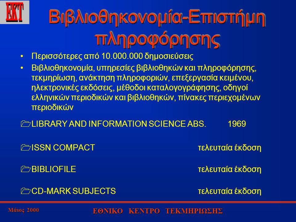 Μάιος 2000 ΕΘΝΙΚΟ ΚΕΝΤΡΟ ΤΕΚΜΗΡΙΩΣΗΣ Βιβλιοθηκονομία-Επιστήμη πληροφόρησης Περισσότερες από 10.000.000 δημοσιεύσεις Βιβλιοθηκονομία, υπηρεσίες βιβλιοθηκών και πληροφόρησης, τεκμηρίωση, ανάκτηση πληροφοριών, επεξεργασία κειμένου, ηλεκτρονικές εκδόσεις, μέθοδοι καταλογογράφησης, οδηγοί ελληνικών περιοδικών και βιβλιοθηκών, πίνακες περιεχομένων περιοδικών  LIBRARY AND INFORMATION SCIENCE ABS.1969  ISSN COMPACTτελευταία έκδοση  BIBLIOFILEτελευταία έκδοση  CD-MARK SUBJECTSτελευταία έκδοση