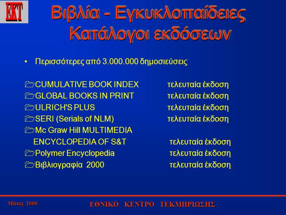 Μάιος 2000 ΕΘΝΙΚΟ ΚΕΝΤΡΟ ΤΕΚΜΗΡΙΩΣΗΣ Βιβλία - Εγκυκλοπαίδειες Κατάλογοι εκδόσεων Περισσότερες από 3.000.000 δημοσιεύσεις  CUMULATIVE BOOK INDEX τελευταία έκδοση  GLOBAL BOOKS IN PRINT τελευταία έκδοση  ULRICH S PLUS τελευταία έκδοση  SERI (Serials of NLM) τελευταία έκδοση  Mc Graw Hill MULTIMEDIA ENCYCLOPEDIA OF S&T τελευταία έκδοση  Polymer Encyclopedia τελευταία έκδοση  Βιβλιογραφία 2000 τελευταία έκδοση