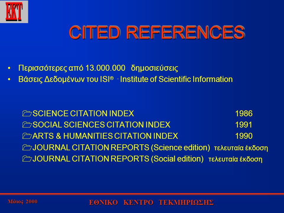 Μάιος 2000 ΕΘΝΙΚΟ ΚΕΝΤΡΟ ΤΕΚΜΗΡΙΩΣΗΣ CITED REFERENCES CITED REFERENCES Περισσότερες από 13.000.000 δημοσιεύσεις Βάσεις Δεδομένων του ISI ® - Institute of Scientific Information  SCIENCE CITATION INDEX1986  SOCIAL SCIENCES CITATION INDEX1991  ARTS & HUMANITIES CITATION INDEX1990  JOURNAL CITATION REPORTS (Science edition) τελευταία έκδοση  JOURNAL CITATION REPORTS (Social edition) τελευταία έκδοση