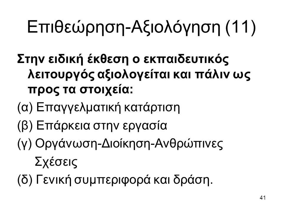 41 Επιθεώρηση-Αξιολόγηση (11) Στην ειδική έκθεση ο εκπαιδευτικός λειτουργός αξιολογείται και πάλιν ως προς τα στοιχεία: (α) Επαγγελματική κατάρτιση (β) Επάρκεια στην εργασία (γ) Οργάνωση-Διοίκηση-Ανθρώπινες Σχέσεις (δ) Γενική συμπεριφορά και δράση.