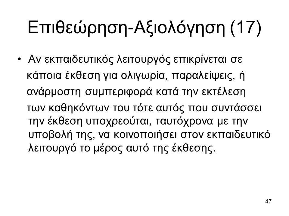 47 Επιθεώρηση-Αξιολόγηση (17) Αν εκπαιδευτικός λειτουργός επικρίνεται σε κάποια έκθεση για ολιγωρία, παραλείψεις, ή ανάρμοστη συμπεριφορά κατά την εκτέλεση των καθηκόντων του τότε αυτός που συντάσσει την έκθεση υποχρεούται, ταυτόχρονα με την υποβολή της, να κοινοποιήσει στον εκπαιδευτικό λειτουργό το μέρος αυτό της έκθεσης.