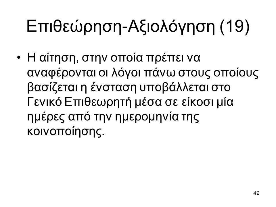 49 Επιθεώρηση-Αξιολόγηση (19) Η αίτηση, στην οποία πρέπει να αναφέρονται οι λόγοι πάνω στους οποίους βασίζεται η ένσταση υποβάλλεται στο Γενικό Επιθεωρητή μέσα σε είκοσι μία ημέρες από την ημερομηνία της κοινοποίησης.