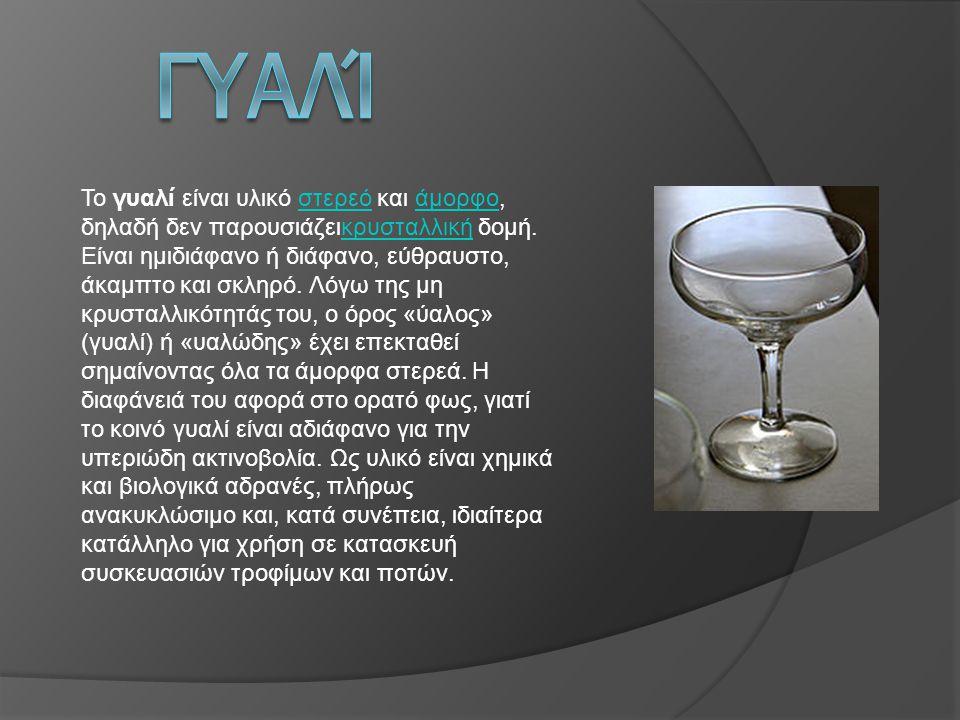 Το γυαλί είναι υλικό στερεό και άμορφο, δηλαδή δεν παρουσιάζεικρυσταλλική δομή. Είναι ημιδιάφανο ή διάφανο, εύθραυστο, άκαμπτο και σκληρό. Λόγω της μη