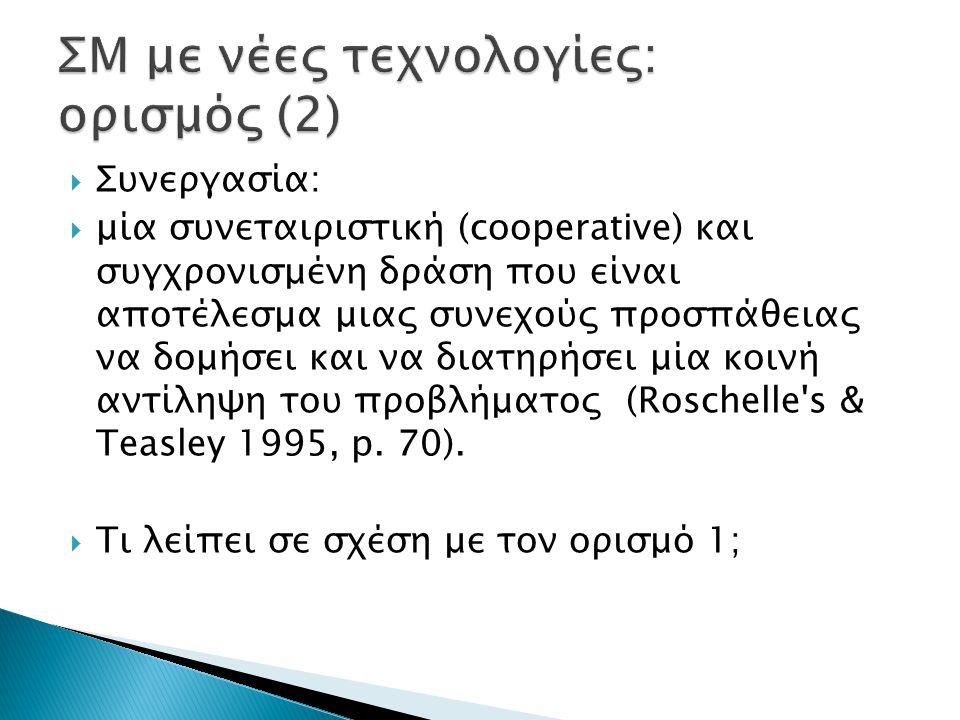  Συνεργασία:  μία συνεταιριστική (cooperative) και συγχρονισμένη δράση που είναι αποτέλεσμα μιας συνεχούς προσπάθειας να δομήσει και να διατηρήσει μία κοινή αντίληψη του προβλήματος (Roschelle s & Teasley 1995, p.