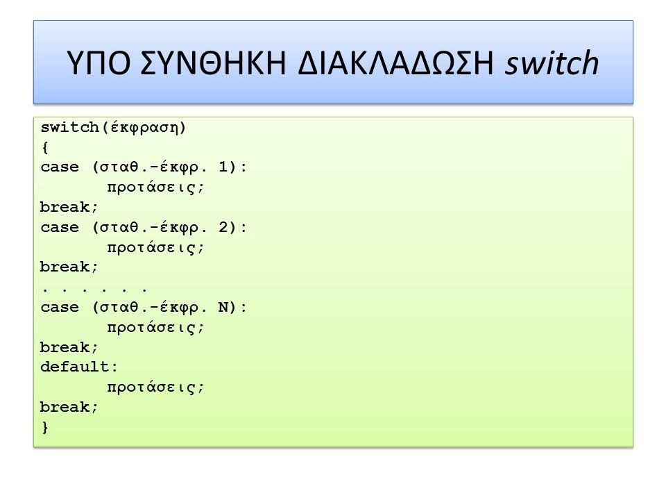 ΥΠΟ ΣΥΝΘΗΚΗ ΔΙΑΚΛΑΔΩΣΗ switch switch(έκφραση) { case (σταθ.-έκφρ.