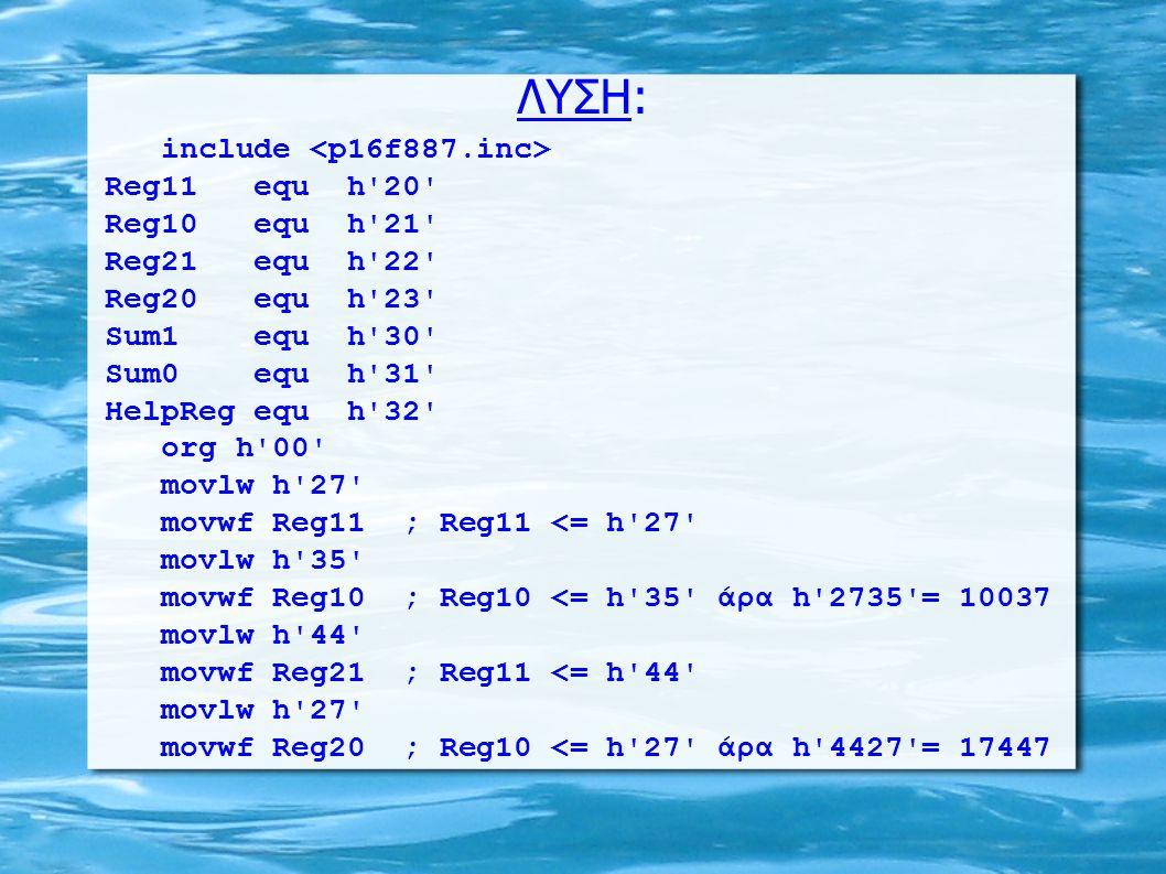 ΛΥΣΗ: include Reg11 equ h 20 Reg10 equ h 21 Reg21 equ h 22 Reg20 equ h 23 Sum1 equ h 30 Sum0 equ h 31 HelpReg equ h 32 org h 00 movlw h 27 movwf Reg11 ; Reg11 <= h 27 movlw h 35 movwf Reg10 ; Reg10 <= h 35 άρα h 2735 = 10037 movlw h 44 movwf Reg21 ; Reg11 <= h 44 movlw h 27 movwf Reg20 ; Reg10 <= h 27 άρα h 4427 = 17447